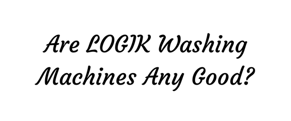 Are LOGIK Washing Machine Any Good